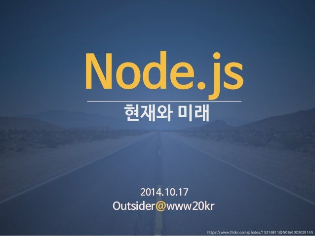 Node.js  현재와 미래  2014.10.17  Outsider@www20kr  https://www.flickr.com/photos/15216811@N06/6023029145