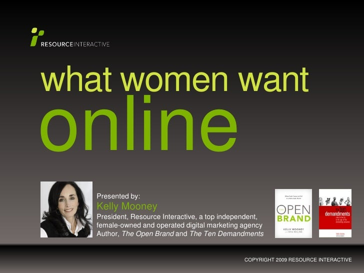 what women wantonline   Presented by:   Kelly Mooney   President, Resource Interactive, a top independent,   female-owned ...