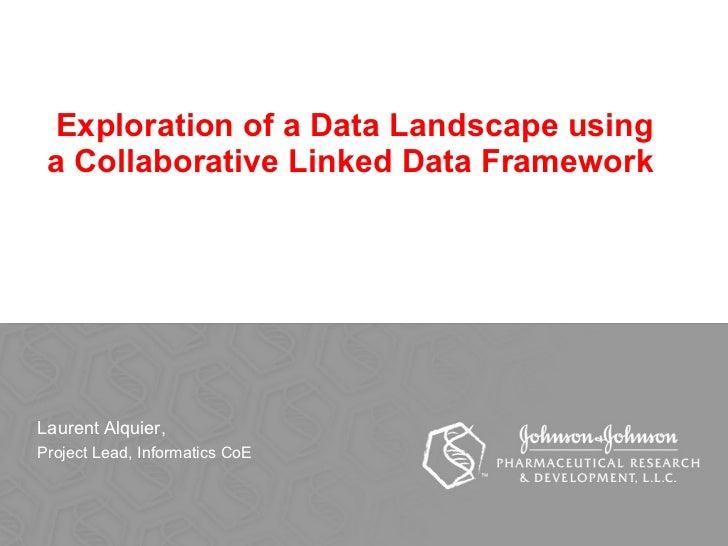 Exploration of a Data Landscape using a Collaborative Linked Data Framework  Laurent Alquier,  Project Lead, Informatics CoE