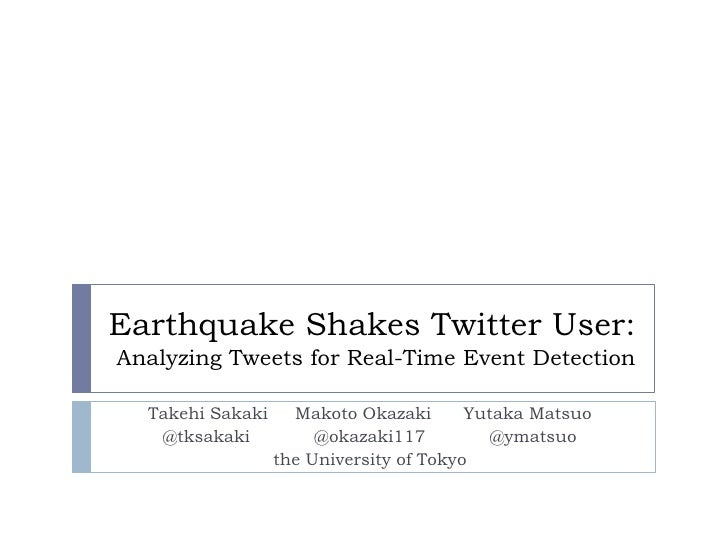 Earthquake Shakes Twitter User:Analyzing Tweets for Real-Time Event Detection<br />TakehiSakaki     Makoto Okazaki      Yu...