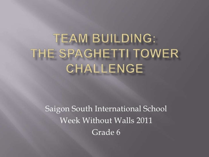 Team Building: The Spaghetti Tower Challenge<br />Saigon South International School<br />Week Without Walls 2011<br />Grad...
