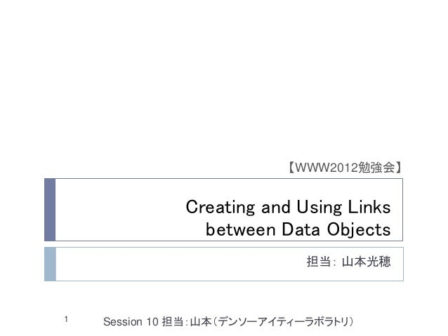 【WWW2012勉強会】              Creating and Using Links                between Data Objects                             担当: 山本光...
