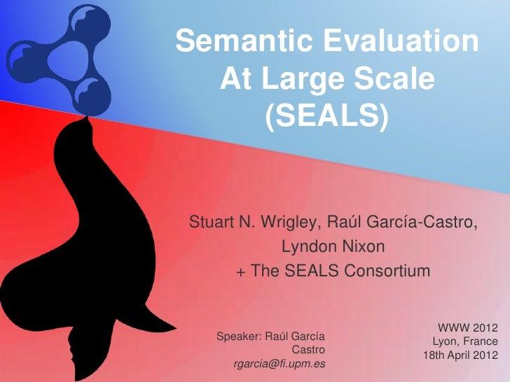 Semantic Evaluation  At Large Scale     (SEALS)Stuart N. Wrigley, Raúl García-Castro,            Lyndon Nixon      + The S...