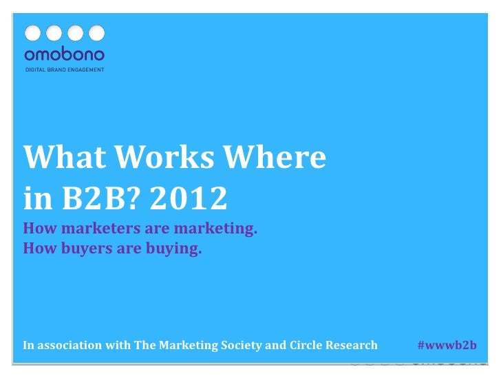 What Works Wherein B2B? 2012How marketers are marketing.How buyers are buying.In association with The Marketing Society an...
