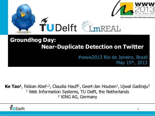 1Groundhog Day:Near-Duplicate Detection on Twitter#www2013 Rio de Janeiro, BrazilMay 15th, 2013Ke Tao1, Fabian Abel1,2, Cl...