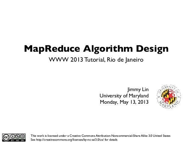 MapReduce Algorithm DesignJimmy LinUniversity of MarylandMonday, May 13, 2013WWW 2013 Tutorial, Rio de JaneiroThis wo...