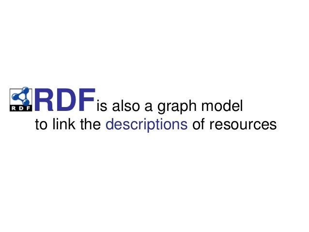 RDFis also a graph modelto link the descriptions of resources