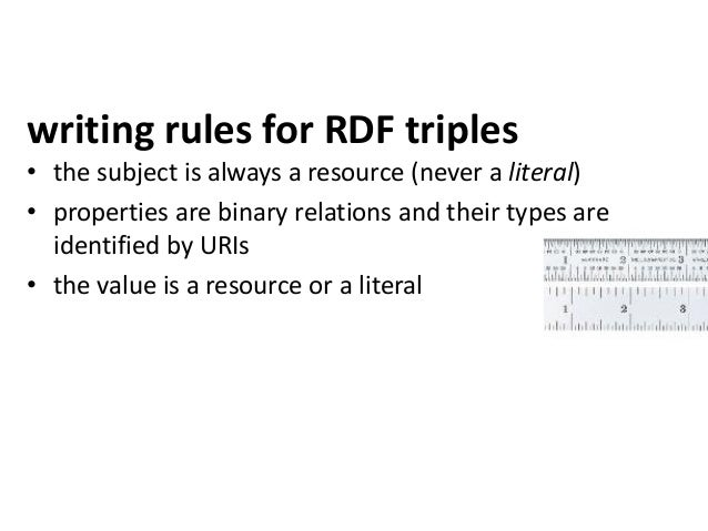 writing rules for RDF triples• the subject is always a resource (never a literal)• properties are binary relations and the...