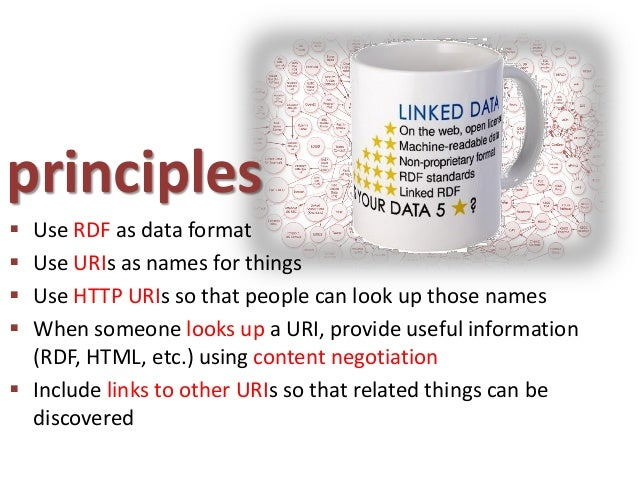 principles Use RDF as data format Use URIs as names for things Use HTTP URIs so that people can look up those names Wh...