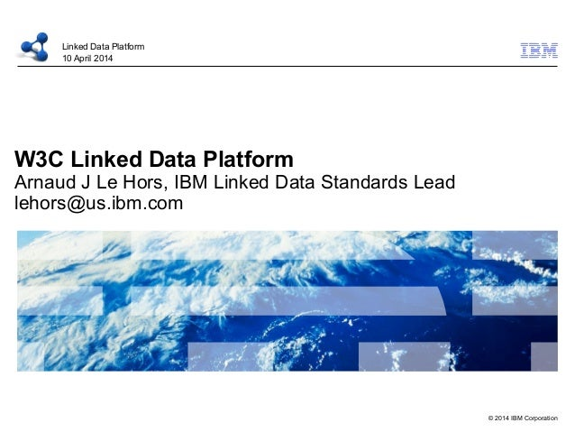 © 2014 IBM Corporation W3C Linked Data Platform Arnaud J Le Hors, IBM Linked Data Standards Lead lehors@us.ibm.com Linked ...