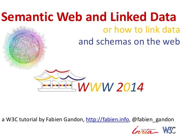 Semantic Web and Linked Data or how to link data and schemas on the web a W3C tutorial by Fabien Gandon, http://fabien.inf...