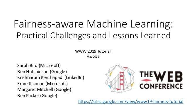 Fairness-aware Machine Learning: Practical Challenges and Lessons Learned WWW 2019 Tutorial May 2019 Sarah Bird (Microsoft...