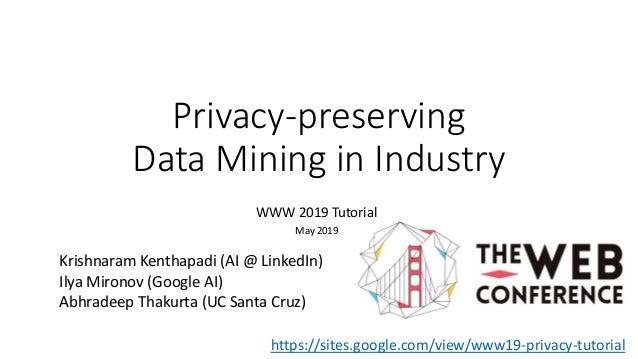 Privacy-preserving Data Mining in Industry WWW 2019 Tutorial May 2019 Krishnaram Kenthapadi (AI @ LinkedIn) Ilya Mironov (...