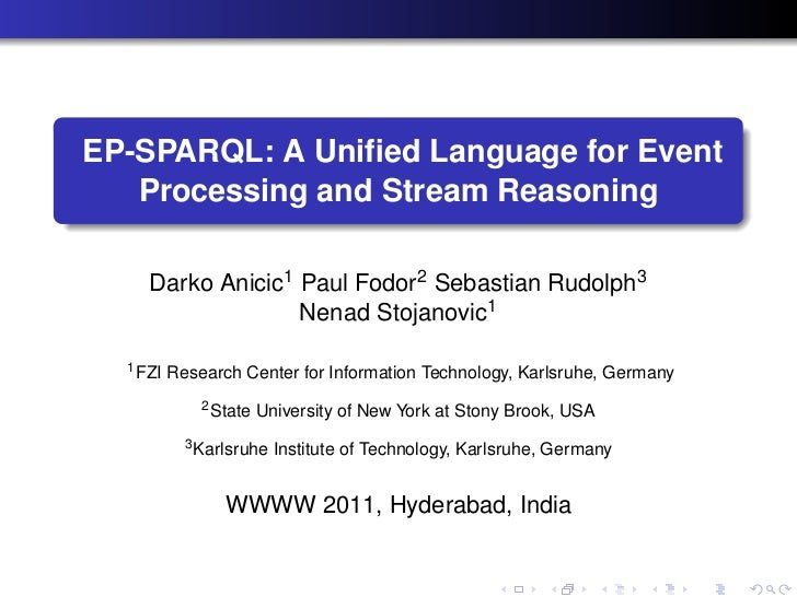 EP-SPARQL: A Unified Language for Event   Processing and Stream Reasoning     Darko Anicic1 Paul Fodor2 Sebastian Rudolph3 ...