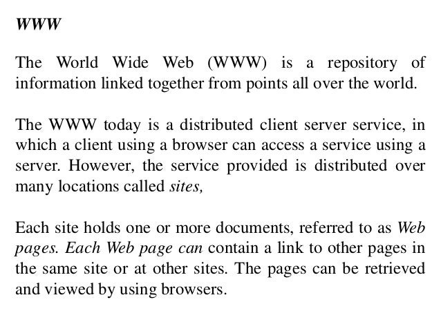 WWW  The World Wide Web (WWW) is a repository of  information linked together from points all over the world.  The WWW tod...