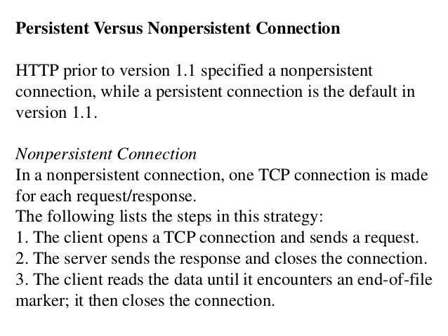 Persistent Versus Nonpersistent Connection  HTTP prior to version 1.1 specified a nonpersistent  connection, while a persi...