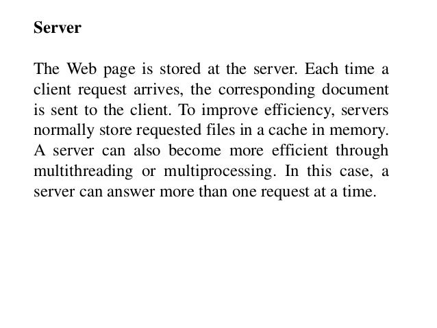 Server  The Web page is stored at the server. Each time a  client request arrives, the corresponding document  is sent to ...