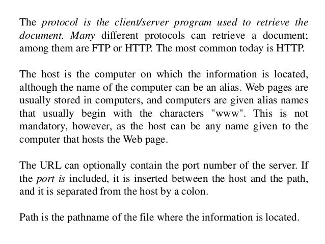 The protocol is the client/server program used to retrieve the  document. Many different protocols can retrieve a document...