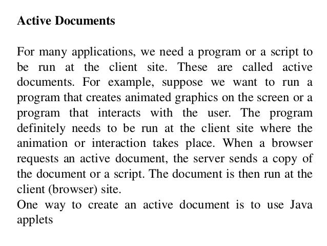 Active Documents  For many applications, we need a program or a script to  be run at the client site. These are called act...