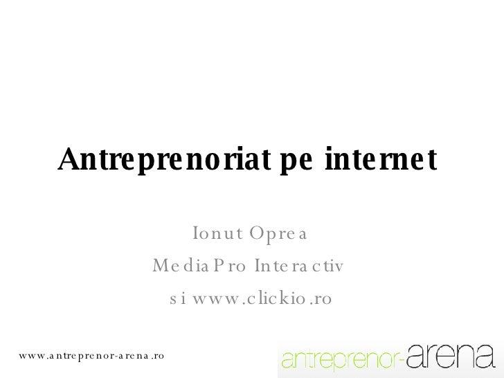 Antreprenoriat pe internet  Ionut Oprea MediaPro Interactiv  si www.clickio.ro www.antreprenor-arena.ro