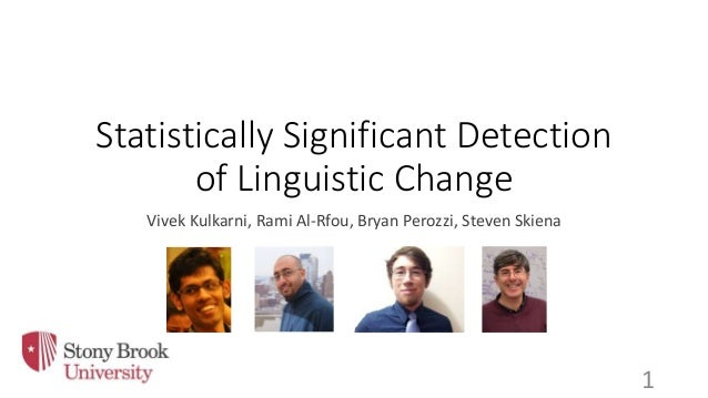 Statistically Significant Detection of Linguistic Change Vivek Kulkarni, Rami Al-Rfou, Bryan Perozzi, Steven Skiena 1