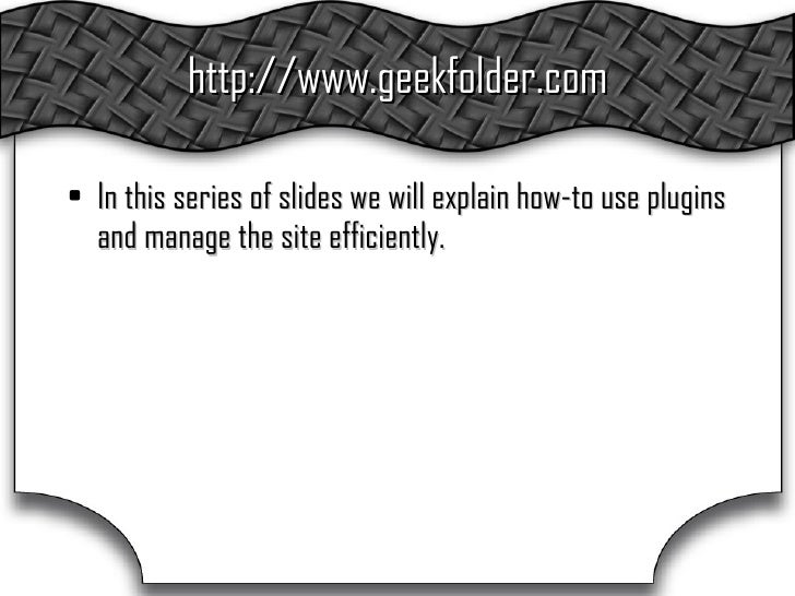 http://www.geekfolder.com <ul><li>In this series of slides we will explain how-to use plugins and manage the site efficien...