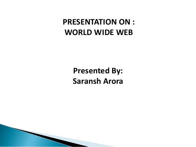 PRESENTATION ON : WORLD WIDE WEB Presented By: Saransh Arora