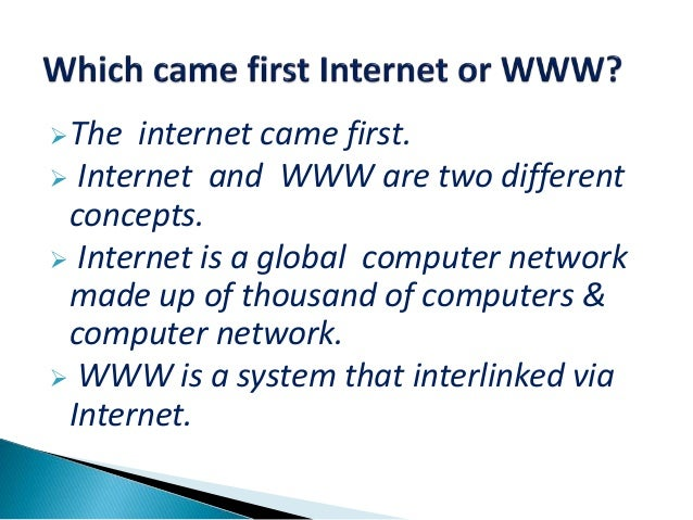 The internet came first.  Internet and WWW are two different concepts.  Internet is a global computer network made up o...