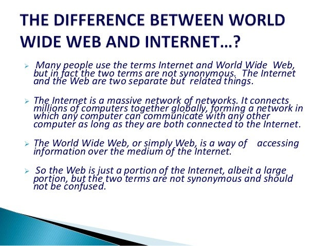  Many people use the terms Internet and World Wide Web, but in fact the two terms are not synonymous. The Internet and th...