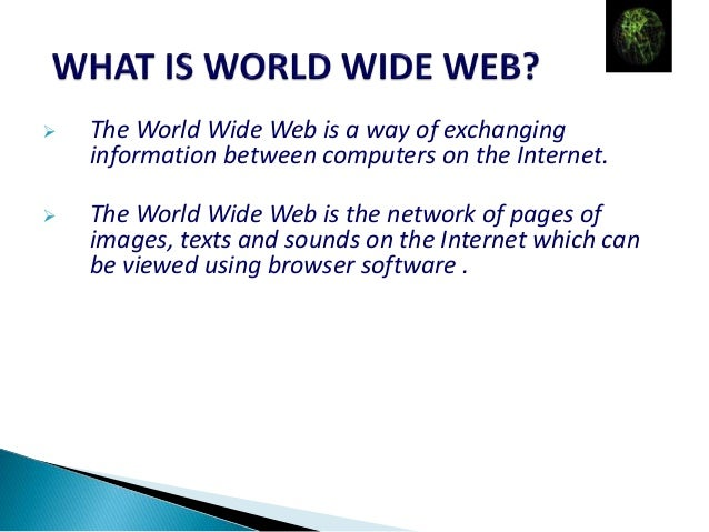  The World Wide Web is a way of exchanging information between computers on the Internet.  The World Wide Web is the net...