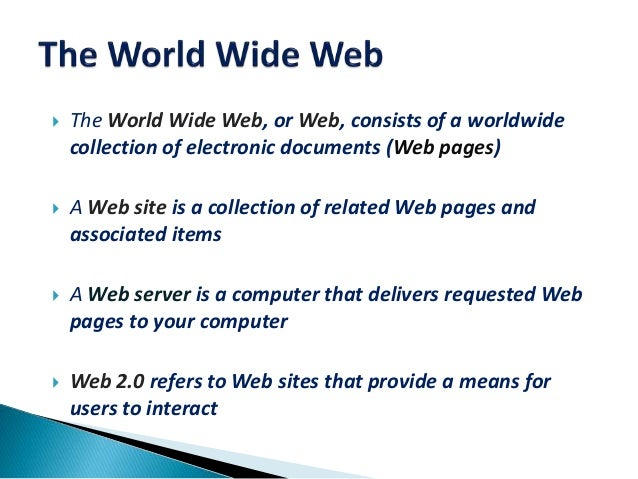  The World Wide Web, or Web, consists of a worldwide collection of electronic documents (Web pages)  A Web site is a col...