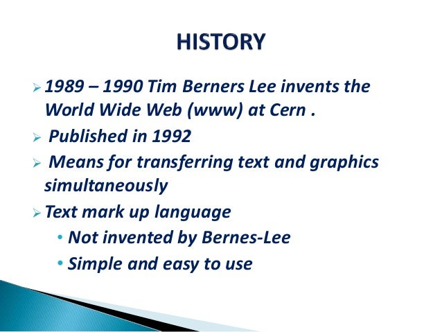 1989 – 1990 Tim Berners Lee invents the World Wide Web (www) at Cern .  Published in 1992  Means for transferring text ...