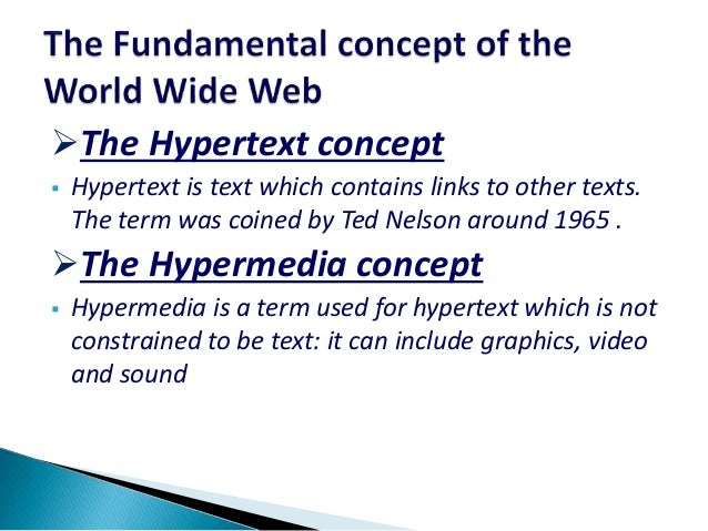 The Hypertext concept  Hypertext is text which contains links to other texts. The term was coined by Ted Nelson around 1...
