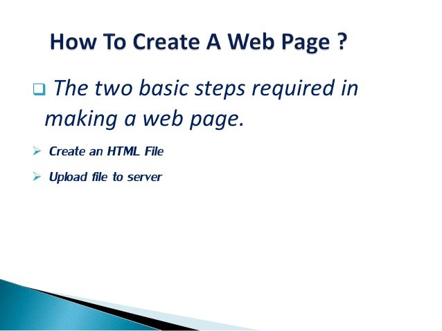  The two basic steps required in making a web page.  Create an HTML File  Upload file to server