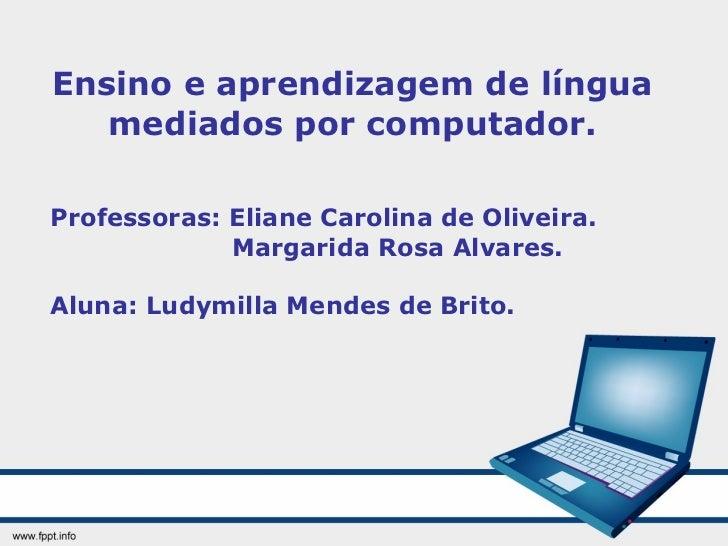 Ensino e aprendizagem de língua mediados por computador. Professoras: Eliane Carolina de Oliveira. Margarida Rosa Alvares....