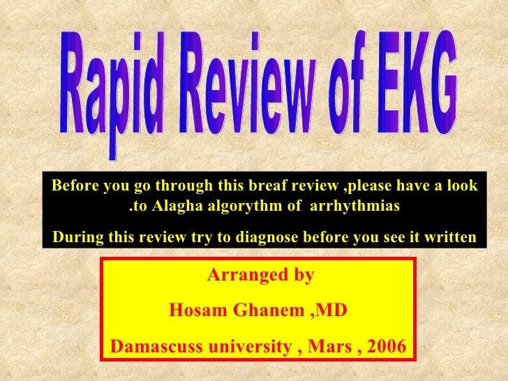 Rapid Review of EKG  Arranged by  Hosam Ghanem ,MD Damascuss university , Mars , 2006 Before you go through this breaf rev...