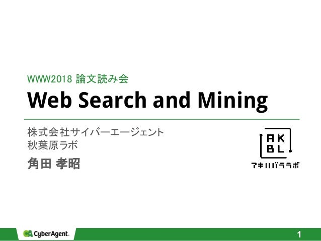 Web Search and Mining 株式会社サイバーエージェント 秋葉原ラボ 角田 孝昭 1 WWW2018 論文読み会