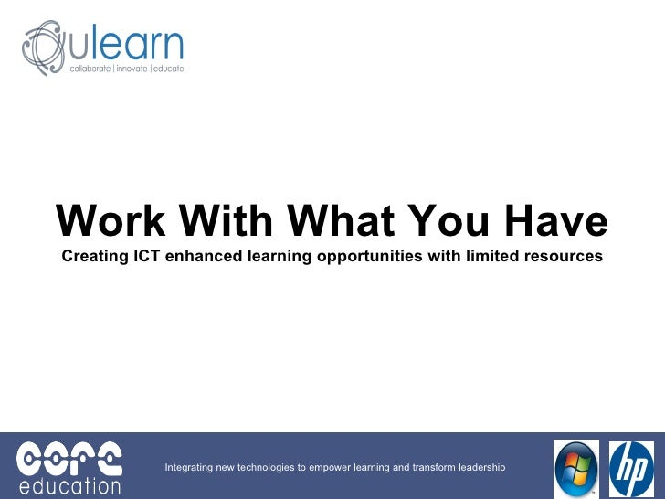 Work With What You Have Creating ICT enhanced learning opportunities with limited resources Integrating new technologies t...