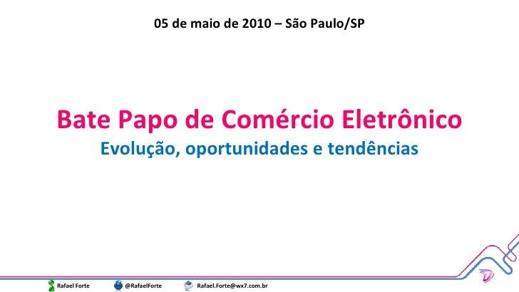 Bate Papo de Comércio Eletrônico Evolução, oportunidades e tendências Rafael Forte  @RafaelForte  [email_address] 05 de ma...