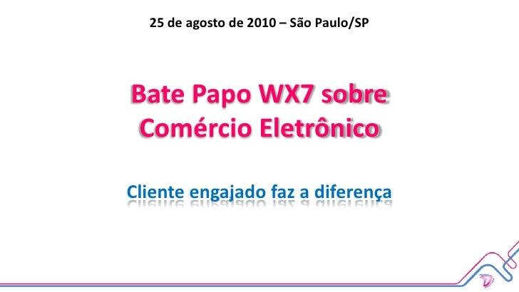 25 de agosto de 2010 – São Paulo/SP<br />Bate Papo WX7 sobreComércio EletrônicoCliente engajado faz a diferença<br />