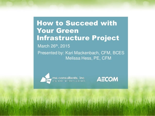 How to Succeed with Your Green Infrastructure Project March 26th, 2015 Presented by: Kari Mackenbach, CFM, BCES Melissa He...