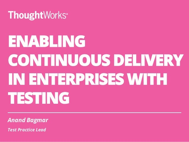 ENABLING CONTINUOUS DELIVERY IN ENTERPRISES WITH TESTING Anand Bagmar Test Practice Lead