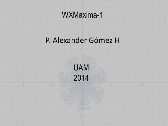 WXMaxima-1  P. Alexander Gómez H  UAM  2014