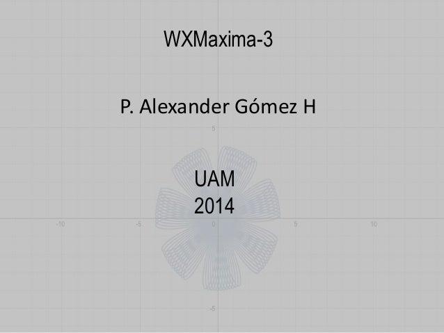 WXMaxima-3  P. Alexander Gómez H  UAM  2014