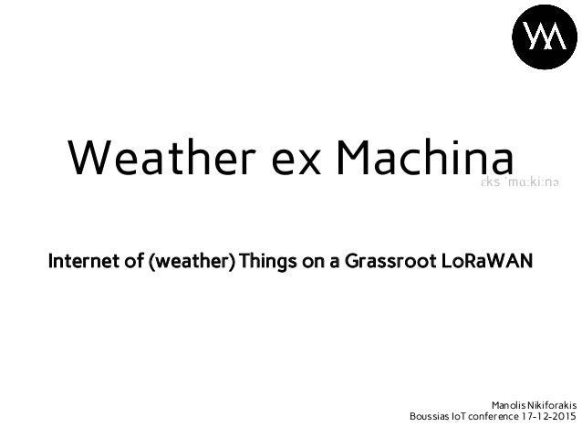 Internet of (weather) Things on a Grassroot LoRaWAN Weather ex Machinaɛks ˈmɑːkiːnə Manolis Nikiforakis Boussias IoT confe...