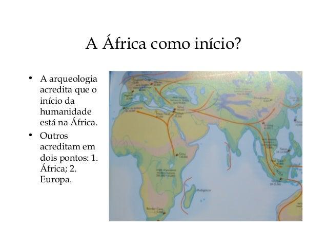 A África como início? • A arqueologia acredita que o início da humanidade está na África. • Outros acreditam em dois ponto...