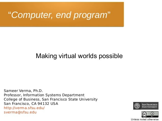 """Computer, end program"" Making virtual worlds possible Sameer Verma, Ph.D. Professor, Information Systems Department Colle..."