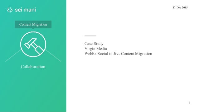 Collaboration 1 Content Migration Case Study Virgin Media WebEx Social to Jive Content Migration 17 Dec 2015