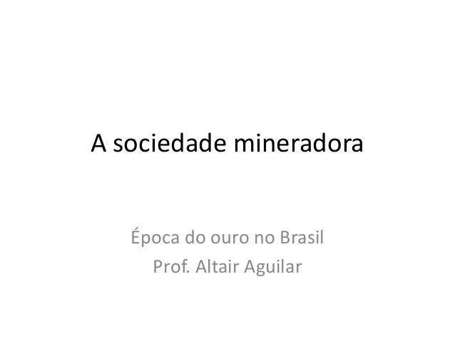 A sociedade mineradora  Época do ouro no Brasil  Prof. Altair Aguilar