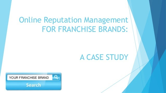 Online Reputation Management  FOR FRANCHISE BRANDS:  A CASE STUDY  YOUR FRANCHISE BRAND